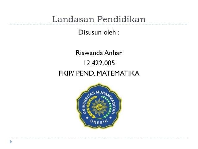 Landasan Pendidikan      Disusun oleh :       Riswanda Anhar         12.422.005 FKIP/ PEND. MATEMATIKA