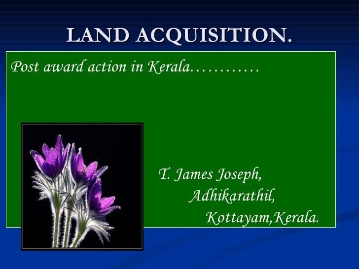 LAND ACQUISITION.Post award action in Kerala…………                  T. James Joseph,                       Adhikarathil,    ...
