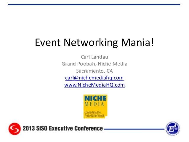 Event Networking Mania! Carl Landau Grand Poobah, Niche Media Sacramento, CA carl@nichemediahq.com www.NicheMediaHQ.com