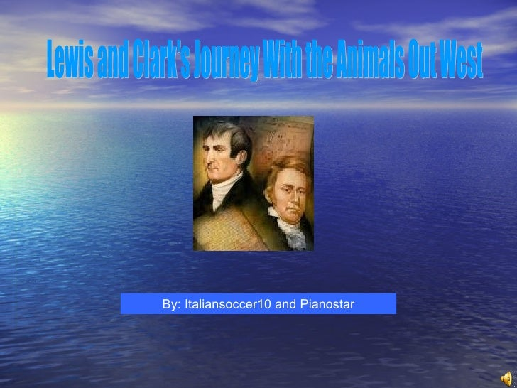 Lewis and Clark's Journey With the Animals Out West  By: Italiansoccer10 and Pianostar