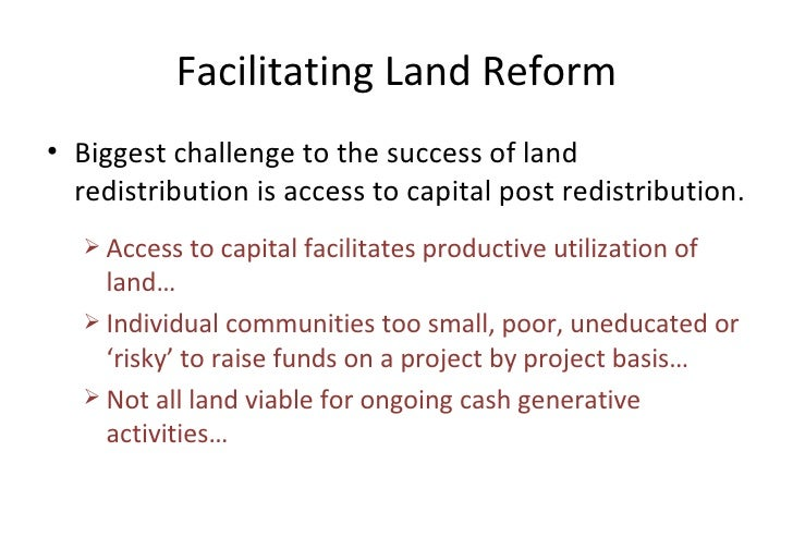 Facilitating Land Reform <ul><li>Biggest challenge to the success of land redistribution is access to capital post redistr...