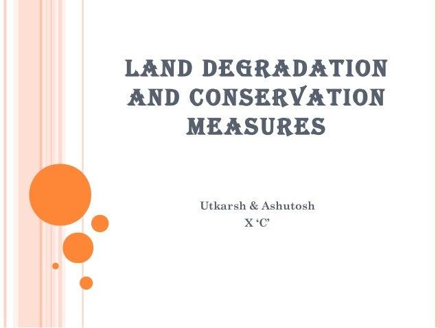 LAND DEGRADATIONAND CONSERVATION    MEASURES    Utkarsh & Ashutosh           X 'C'
