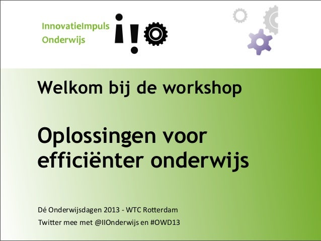 Welkom bij de workshop  Oplossingen voor efficiënter onderwijs Dé  Onderwijsdagen  2013  -‐  WTC  Ro9erdam Twi9...