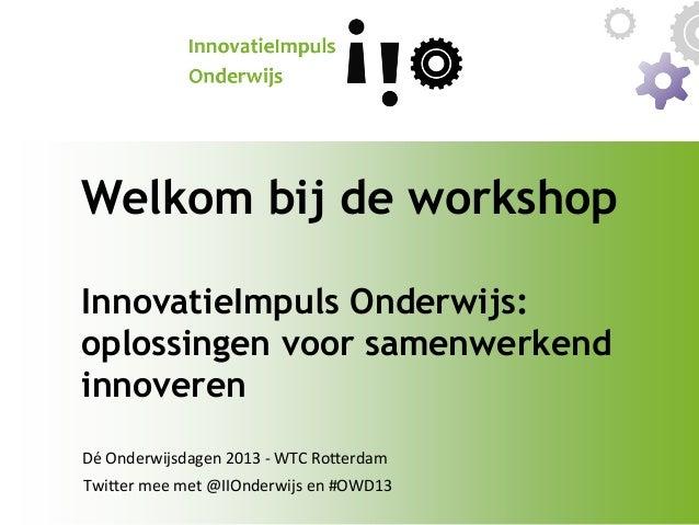 Welkom bij de workshop InnovatieImpuls Onderwijs: oplossingen voor samenwerkend innoveren   Dé  Onderwijsdagen  2013...