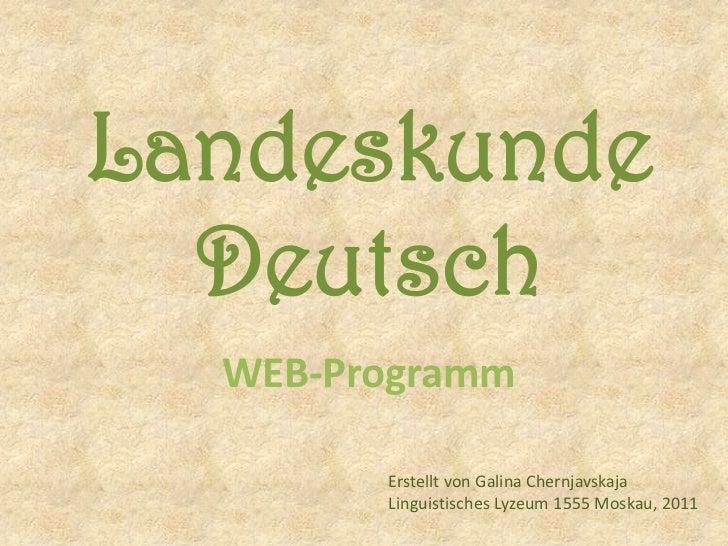 Landeskunde Deutsch<br />WEB-Programm<br />Erstellt von Galina Chernjavskaja<br />LinguistischesLyzeum 1555 Moskau, 2011<b...