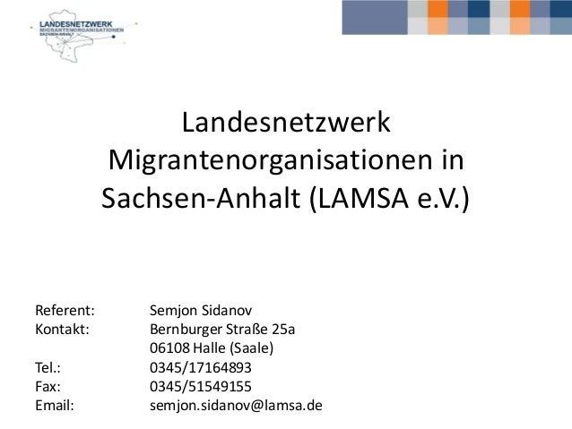 Landesnetzwerk Migrantenorganisationen in Sachsen-Anhalt (LAMSA e.V.) Referent: Semjon Sidanov Kontakt: Bernburger Straße ...