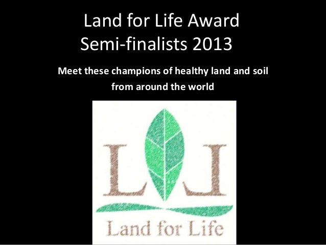 Meet these champions of healthy land and soilfrom around the worldLand for Life AwardSemi-finalists 2013