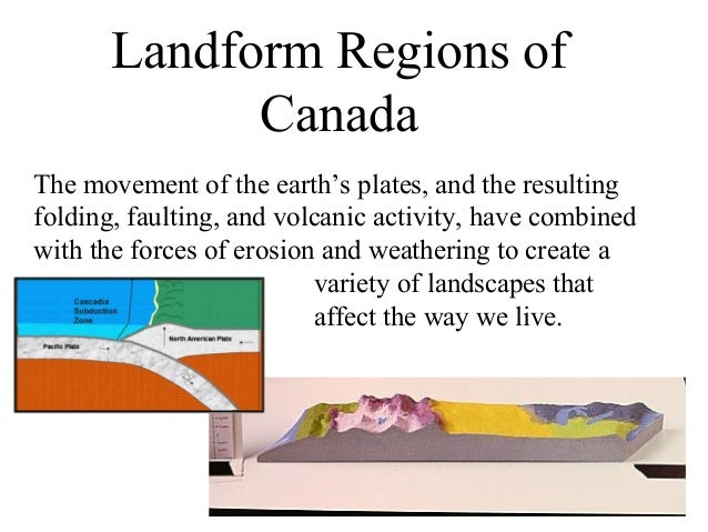 Landform Regions of             CanadaThe movement of the earth's plates, and the resultingfolding, faulting, and volcanic...