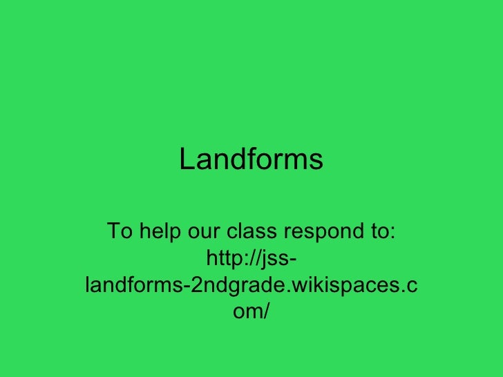 Landforms To help our class respond to: http://jss-landforms-2ndgrade.wikispaces.com/