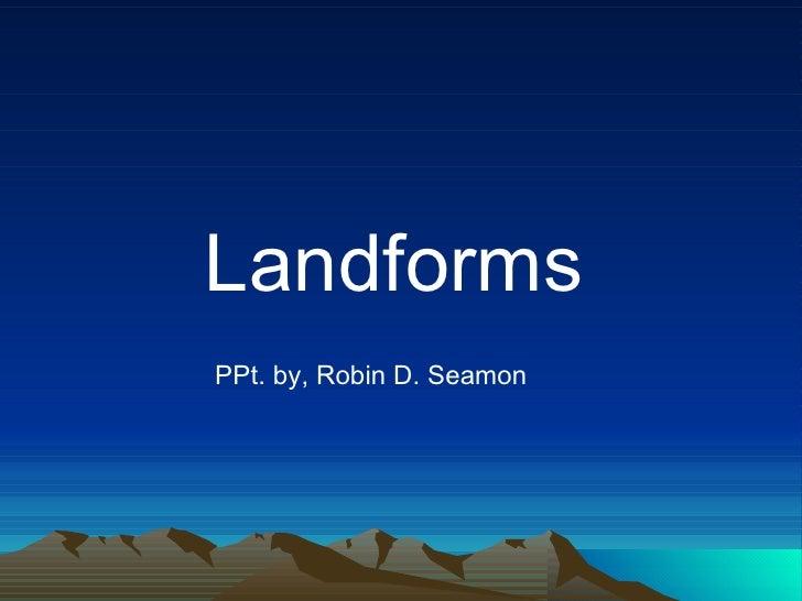 Landforms PPt. by, Robin D. Seamon