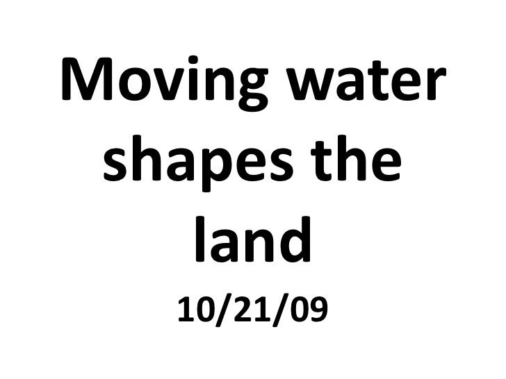 Moving water shapes the land<br />10/21/09<br />