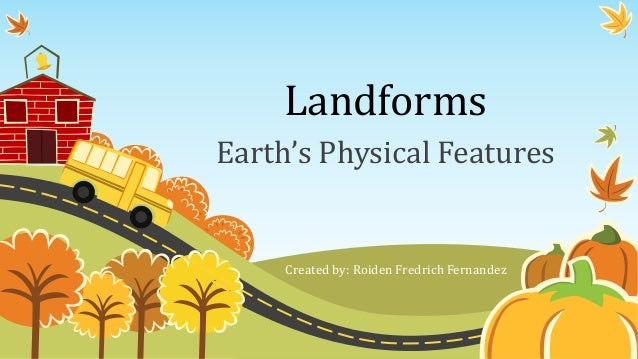 Landforms Earth's Physical Features Created by: Roiden Fredrich Fernandez