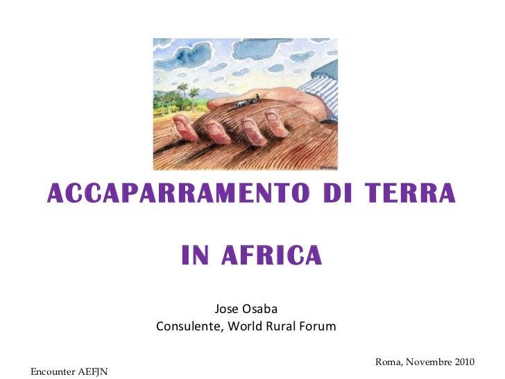 ACCAPARRAMENTO DI TERRA  IN AFRICA Jose Osaba Consulente, World Rural Forum Encounter AEFJN Roma, Novembre 2010
