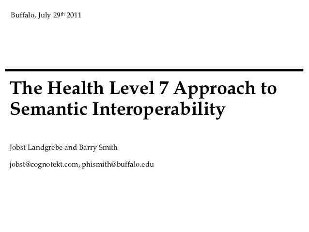 Buffalo, July 29th 2011The Health Level 7 Approach toSemantic InteroperabilityJobst Landgrebe and Barry Smithjobst@cognote...