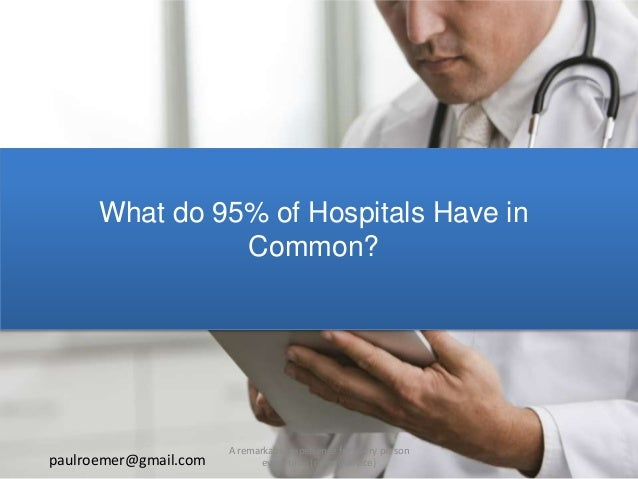 What do 95% of Hospitals Have in Common? paulroemer@gmail.com A remarkable experience for every person every time (on any ...