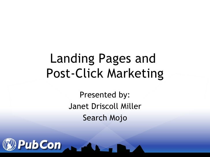 Landing Pages and  Post-Click Marketing Presented by: Janet Driscoll Miller Search Mojo