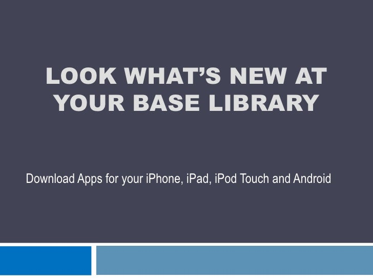 Look what's new at your Base Library<br />Download Apps for your iPhone, iPad, iPod Touch and Android<br />