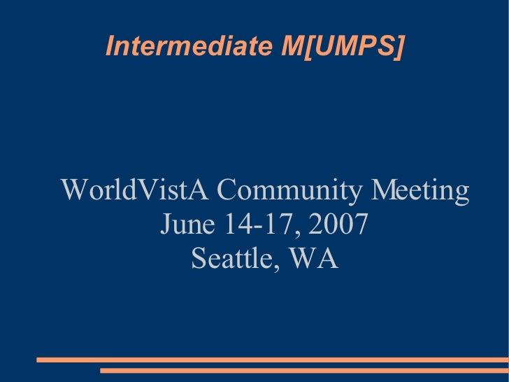 Intermediate M[UMPS] <ul><ul><li>WorldVistA Community Meeting </li></ul></ul><ul><ul><li>June 14-17, 2007 </li></ul></ul><...