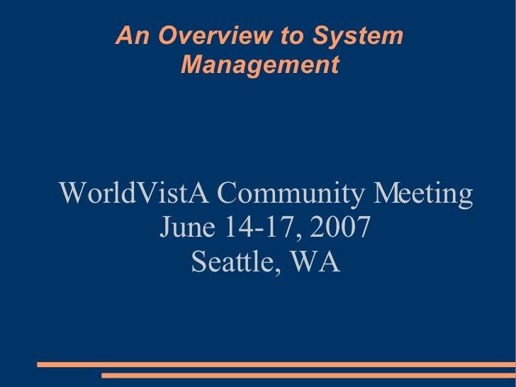 An Overview to System Management <ul><ul><li>WorldVistA Community Meeting </li></ul></ul><ul><ul><li>June 14-17, 2007 </li...