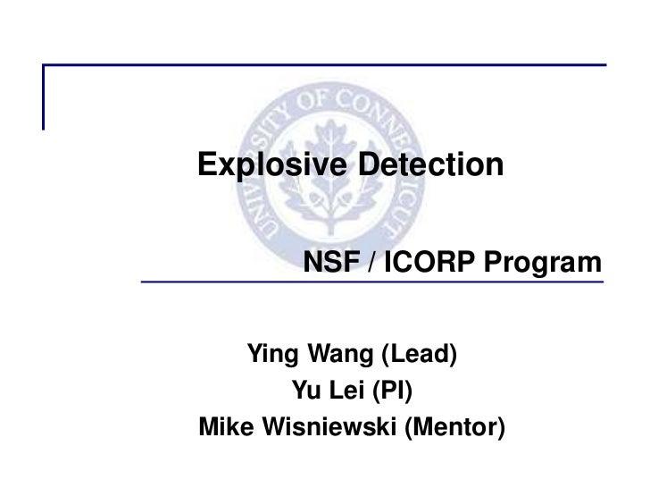 Explosive Detection        NSF / ICORP Program   Ying Wang (Lead)       Yu Lei (PI)Mike Wisniewski (Mentor)