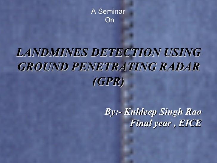 LANDMINES DETECTION USING GROUND PENETRATING RADAR (GPR) By:- Kuldeep Singh Rao  Final year , EICE  A Seminar  On