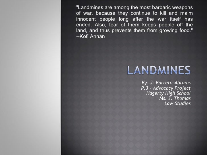 """By: J. Barreto-Abrams P.3 – Advocacy Project Hagerty High School Ms. S. Thomas Law Studies """"Landmines are among the m..."""