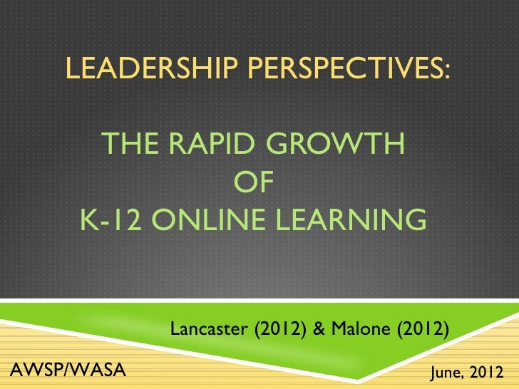 LEADERSHIP PERSPECTIVES:      THE RAPID GROWTH              OF     K-12 ONLINE LEARNING            Lancaster (2012) & Malo...