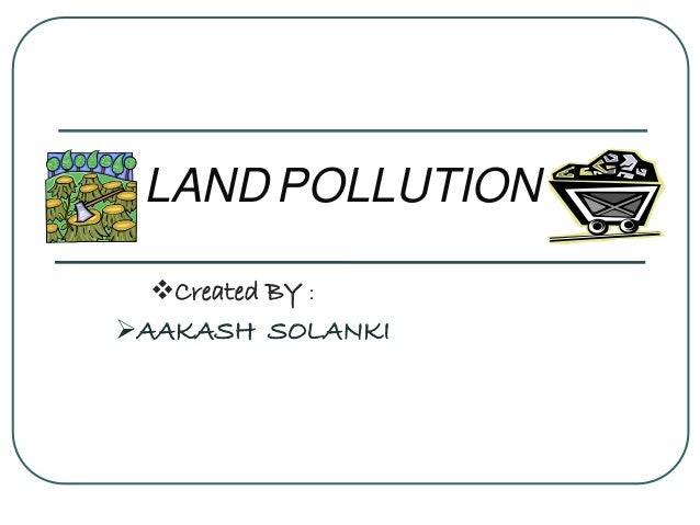 LAND POLLUTION Created BY : AAKASH SOLANKI
