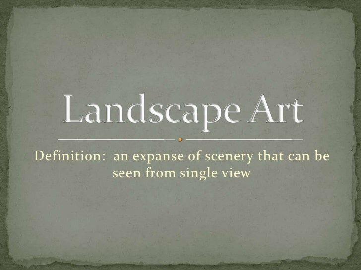 Definition:  an expanse of scenery that can be seen from single view<br />Landscape Art <br />