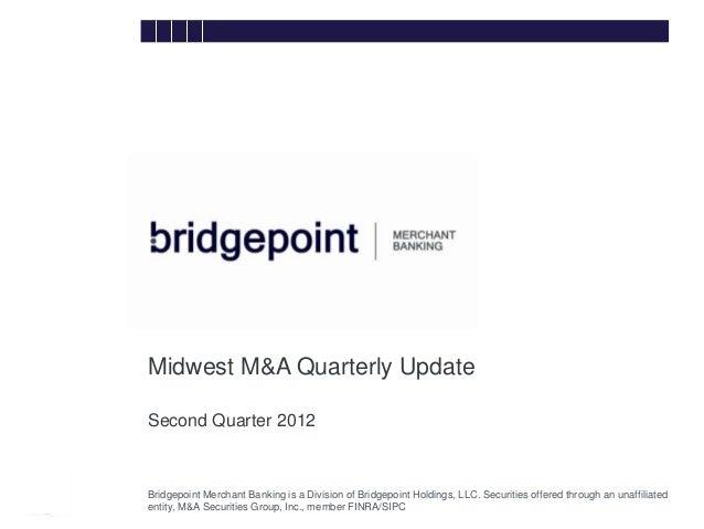 Midwest M&A Quarterly Update        Second Quarter 2012bridg        Bridgepoint Merchant Banking is a Division of Bridgepo...