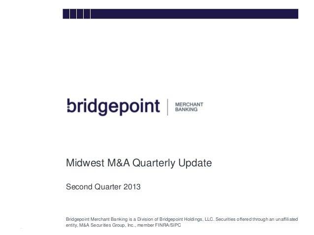 Midwest M&A Quarterly Update Second Quarter 2013 bridg e  Bridgepoint Merchant Banking is a Division of Bridgepoint Holdin...