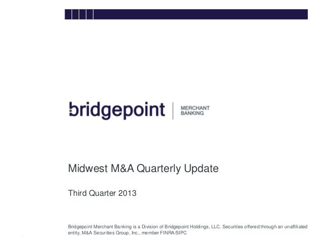 Midwest M&A Quarterly Update Third Quarter 2013 bridg e  Bridgepoint Merchant Banking is a Division of Bridgepoint Holding...