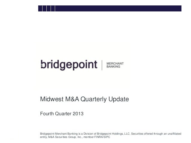 Midwest M&A Quarterly Update Fourth Quarter 2013 bridg e  Bridgepoint Merchant Banking is a Division of Bridgepoint Holdin...