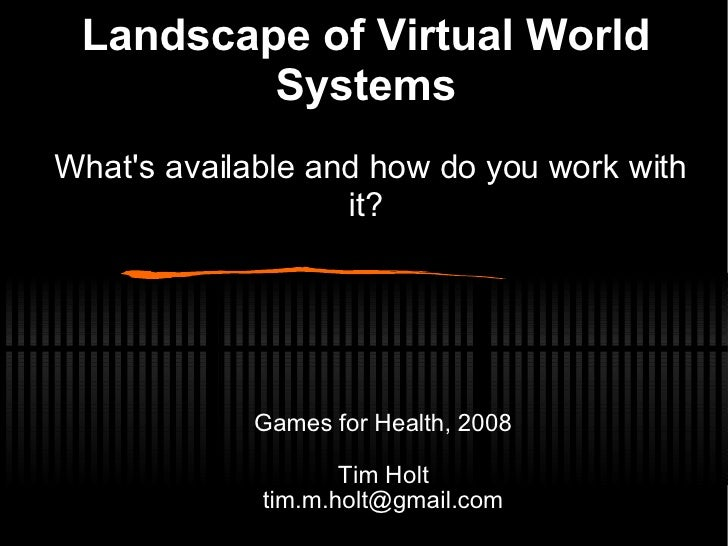 Landscape of Virtual World Systems   What's available and how do you work with it? <ul><ul><li>Games for Health, 2008 </li...