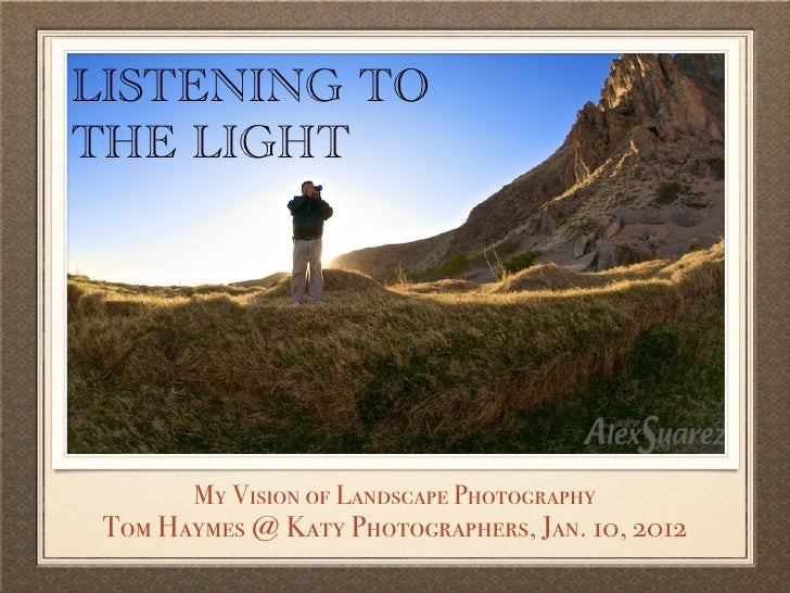 LISTENING TOTHE LIGHT        My Vision of Landscape Photography Tom Haymes @ Katy Photographers, Jan. 10, 2012