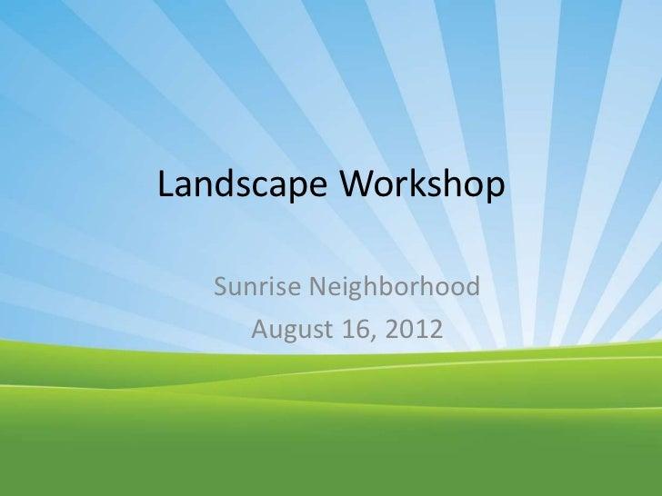 Landscape Workshop  Sunrise Neighborhood     August 16, 2012