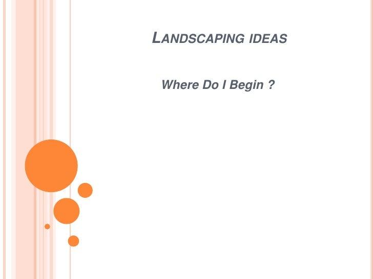 LANDSCAPING IDEAS Where Do I Begin ?