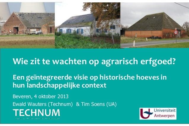 Wie zit te wachten op agrarisch erfgoed? Beveren, 4 oktober 2013 Ewald Wauters (Technum) & Tim Soens (UA) Een geïntegreerd...