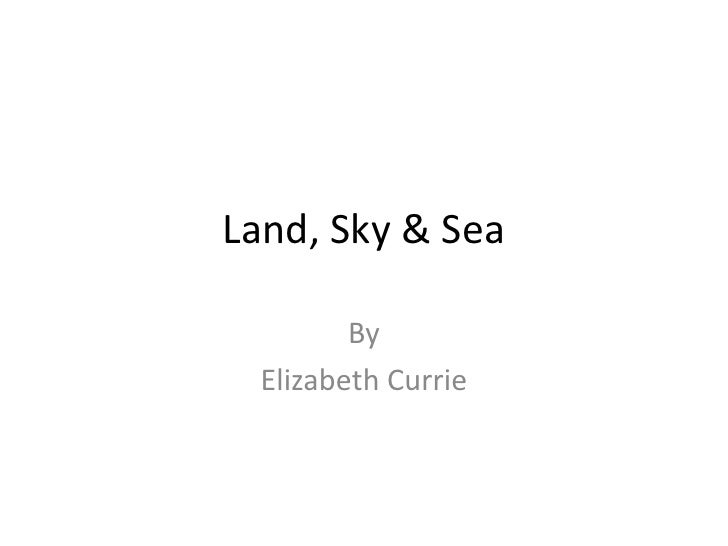 Land, Sky & Sea<br />By<br />Elizabeth Currie<br />