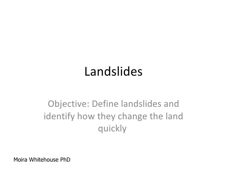 Landslides Objective: Define landslides and identify how they change the land quickly  Moira Whitehouse PhD