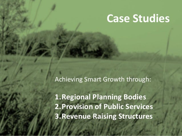 Case Studies Achieving Smart Growth through: 1.Regional Planning Bodies 2.Provision of Public Services 3.Revenue Raising S...