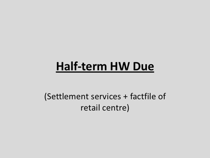 Half-term HW Due<br />(Settlement services + factfile of retail centre)<br />