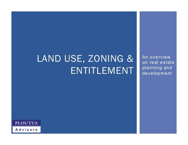 An overview on real estate planning and development LAND USE, ZONING & ENTITLEMENT