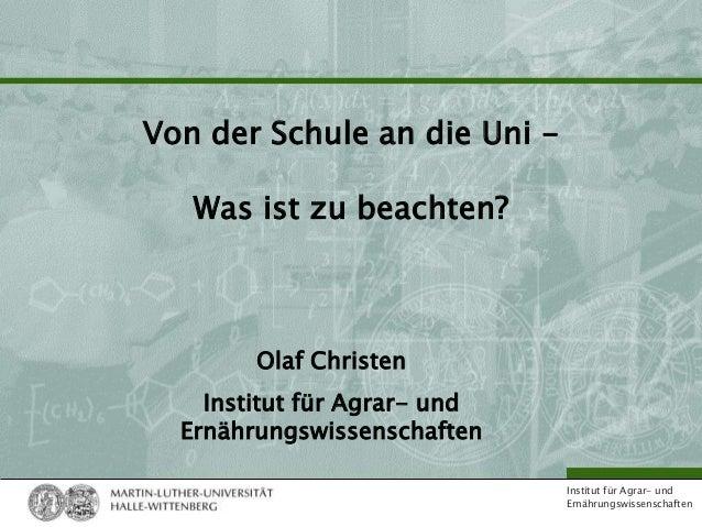 Institut für Agrar- undErnährungswissenschaftenVon der Schule an die Uni -Was ist zu beachten?Olaf ChristenInstitut für Ag...
