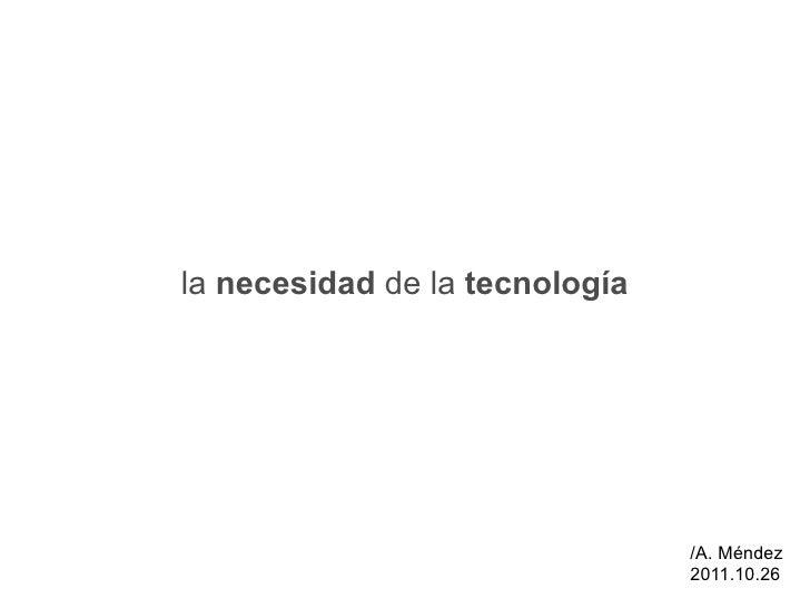 la  necesidad  de la  tecnología /A. Méndez 2011.10.26