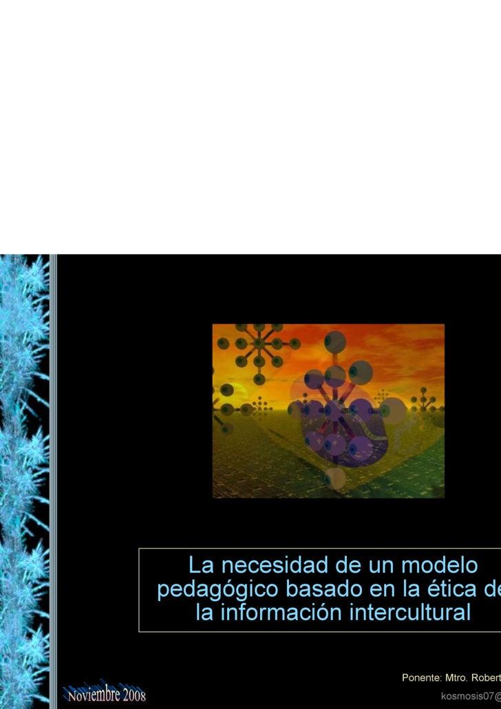 La necesidad de un modelo pedagógico basado en la ética de la información intercultural Ponente: Mtro. Roberto Ibán Ramíre...