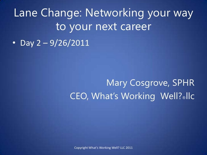Lane Change: Networking your way to your next career<br />Day 2 – 9/26/2011<br />Mary Cosgrove, SPHR  <br />CEO, What's Wo...