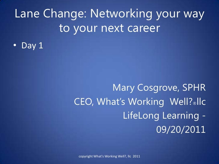Lane Change: Networking your way to your next career<br />Day 1<br />Mary Cosgrove, SPHR  <br />CEO, What's Working  Well?...