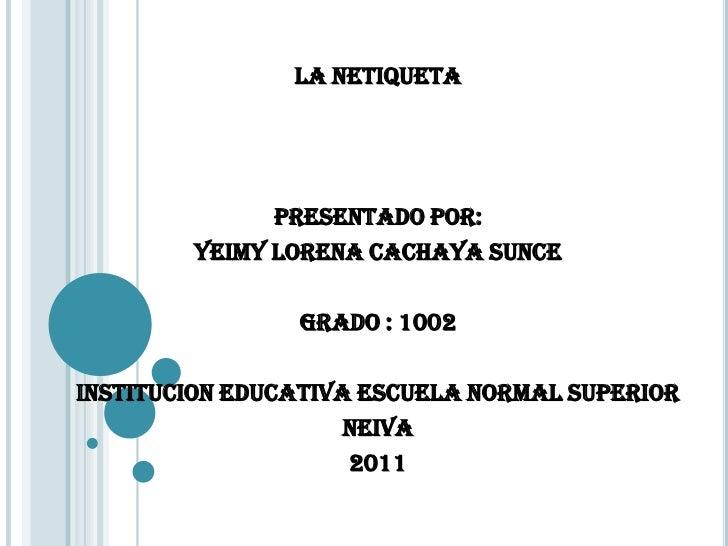 LA NETIQUETA              PRESENTADO POR:        YEIMY LORENA CACHAYA SUNCE                GRADO : 1002INSTITUCION EDUCATI...