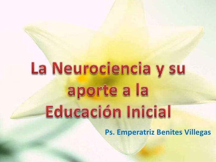 La Neurociencia y su aporte a la Educación Inicial<br />Ps. Emperatriz Benites Villegas<br />